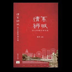 情系狮城 Ode to Lion City: An Anthology of 50 Years of Chinese Essays and Poetry